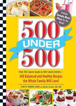 500 Under 500 : From 100-Calorie Snacks to 500 Calorie Entrees - 500 Balanced and Healthy Recipes the Whole Family Will Love - Lynette Rohrer Shirk