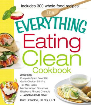 The Everything Eating Clean Cookbook : Includes - Pumpkin Spice Smoothie, Garlic Chicken Stir-Fry, Tex-Mex Tacos, Mediterranean Couscous, Blueberry Alm - Britt Brandon
