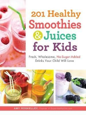 201 Healthy Smoothies and Juices for Kids : Fresh, Wholesome, No-Sugar-Added Drinks Your Child Will Love - Amy Rosekelley