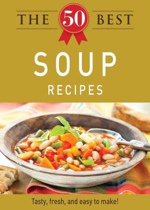 The 50 Best Soup Recipes - Editors of Adams Media