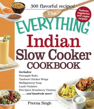 The Everything Indian Slow Cooker Cookbook : Includes Pineapple Raita, Tandoori Chicken Wings, Mulligatawny Soup, Lamb Vindaloo, Five-Spice Strawberry - Prerna Singh