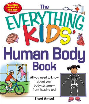 The Everything KIDS' Human Body Book : All You Need to Know About Your Body Systems-From Head to Toe! - Sheri Amsel