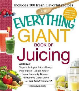 The Everything Giant Book of Juicing : Includes: Vegetable Super Juice Mango Pear Punch Ginger Zinger Super Immunity Booster Blueberry Citrus Juice . . and Hundreds More! - Teresa Kennedy
