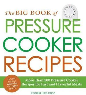 The Big Book of Pressure Cooker Recipes : More Than 500 Pressure Cooker Recipes for Fast and Flavorful Meals - Pamela Rice Hahn