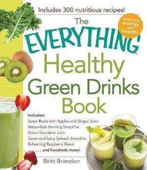 The Everything Healthy Green Drinks Book : Includes Sweet Beets With Apples and Ginger Juice, Melon-Kale Morning Smoothie, Green Nectarine Juice, Sweet and Spicy Spinach Smoothie, Refreshing Raspberry Blend and Hundreds More! - Britt Brandon