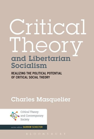 Critical Theory and Libertarian Socialism : Realizing the Political Potential of Critical Social Theory - Charles Masquelier