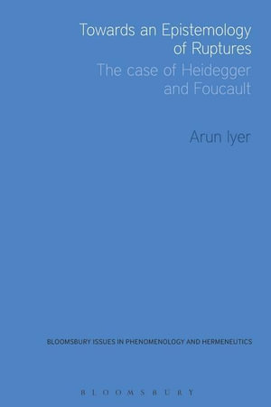 Towards an Epistemology of Ruptures : The Case of Heidegger and Foucault - Arun Iyer