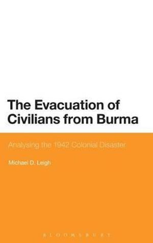 The Evacuation of Civilians from Burma : Analysing the 1942 Colonial Disaster - Michael D. Leigh