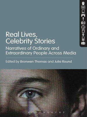 Real Lives, Celebrity Stories : Narratives of Ordinary and Extraordinary People Across Media - Julia Round