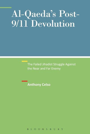Al-Qaeda's Post-9/11 Devolution : The Failed Jihadist Struggle Against the Near and Far Enemy - Anthony Celso
