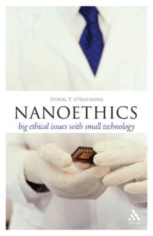 Nanoethics : Big Ethical Issues with Small Technology - Donal P. O'Mathuna