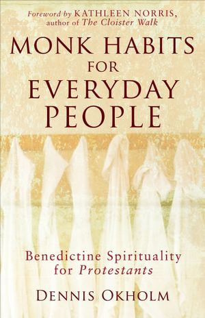 Monk Habits for Everyday People : Benedictine Spirituality for Protestants - Dennis L. Okholm