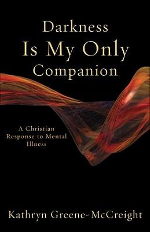 Darkness Is My Only Companion : A Christian Response to Mental Illness - Kathryn Greene-McCreight
