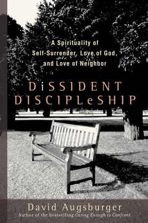 Dissident Discipleship : A Spirituality of Self-Surrender, Love of God, and Love of Neighbor - David Augsburger