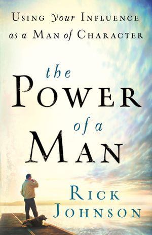 Power of a Man, The : Using Your Influence as a Man of Character - Rick Johnson