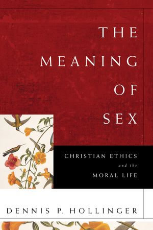 The Meaning of Sex : Christian Ethics and the Moral Life - Dennis P. Hollinger