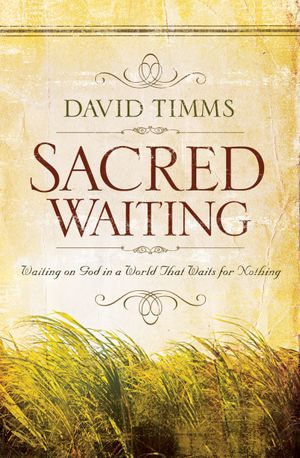 Sacred Waiting : Waiting on God in a World that Waits for Nothing - David Timms