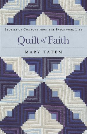 Quilt of Faith : Stories of Comfort from the Patchwork Life - Mary Tatem
