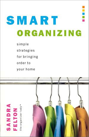 Smart Organizing : Simple Strategies for Bringing Order to Your Home - Sandra Felton