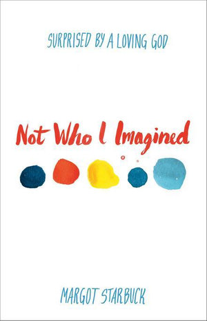 Not Who I Imagined : Surprised by a Loving God - Margot Starbuck