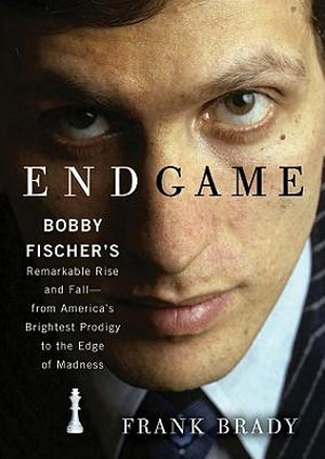 Endgame : Bobby Fischer's Remarkable Rise and Fall--From America's Brightest Prodigy to the Edge of Madness - Frank Brady
