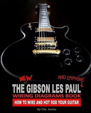 The New Gibson Les Paul And Epiphone Wiring Diagrams Book How To Wire And Hot Rod Your Guitar Tim Swike