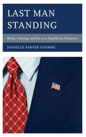 Last Man Standing : Media, Framing, and the 2012 Republican Primaries - Danielle Sarver Coombs