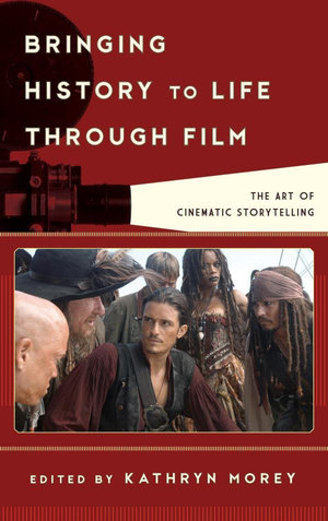 Bringing History to Life through Film : The Art of Cinematic Storytelling - Kathryn Anne Morey