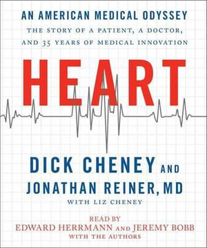 Heart : An American Medical Odyssey: The Story of a Patient, a Doctor, and 35 Years of Medical Innovation - Dick Cheney