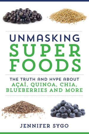 Unmasking Superfoods : The Truth and Hype About Acai, Quinoa, Chia, Blueberries and More - Jennifer Sygo