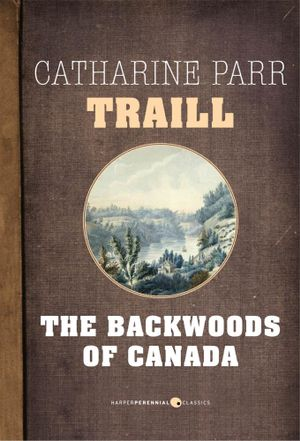 The Backwoods of Canada - Catharine Parr Traill
