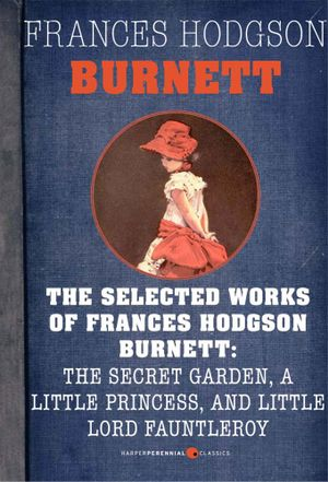 Selected Works of Frances Hodgson Burnett : The Secret Garden, A Little Princess, - Frances Hodgson Burnett