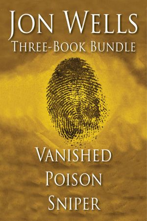 Jon Wells Three-Book Bundle : Vanished, Poison and Sniper - Jon Wells