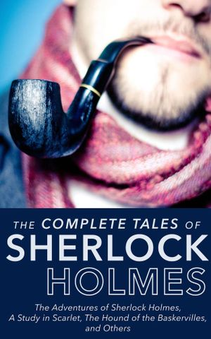 Complete Tales of Sherlock Holmes: The Adventures of Sherlock Holmes, A Study in : The Adventures of Sherlock Holmes, The Memoirs of Sherlock Holmes, The Return of Sherlock Holmes, The Case Book of Sherlock Holmes, A Study in Scarlet, The Hound of the Baskervilles, His Last Bow, The Sign of the Four, and The Valley of Fear - Arthur Conan Doyle