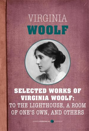 Selected Works of Virginia Woolf: To the Lighthouse, A Room of One's Own, and Ot : Mrs. Dalloway, To the Lighthouse, A Room of One's Own, The Waves, and Orlando - Virginia Woolf