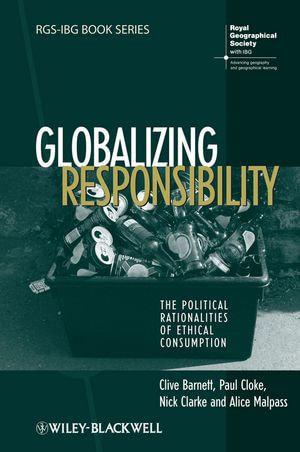 Globalizing Responsibility : The Political Rationalities of Ethical Consumption - Clive Barnett