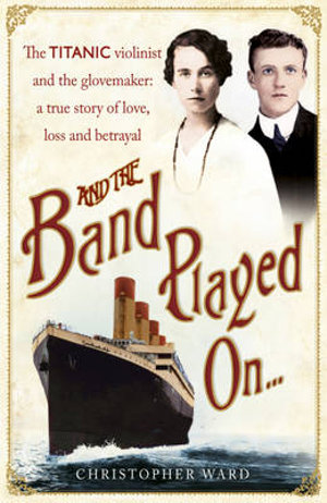 And the Band Played On... : The Titanic Violinist and the Glovemaker : A True Story of Love, Loss and Betrayal - Christopher Ward
