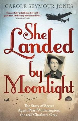 She Landed by Moonlight : The Story of Secret Agent Pearl Witherington : The Real Charlotte Gray - Carole Seymour-Jones