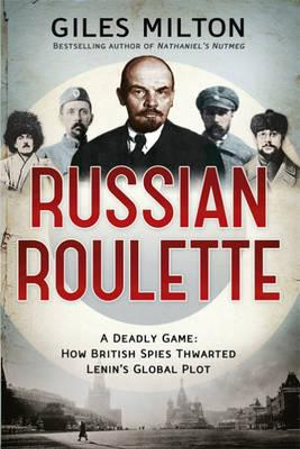Russian Roulette : A Deadly Game: How British Spies Thwarted Lenin's Global Plot - Giles Milton