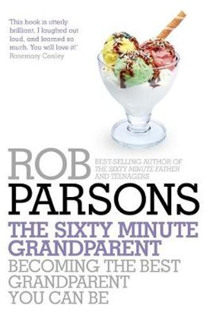 The Sixty Minute Grandparent : Becoming the Best Grandparent You Can be - Rob Parsons