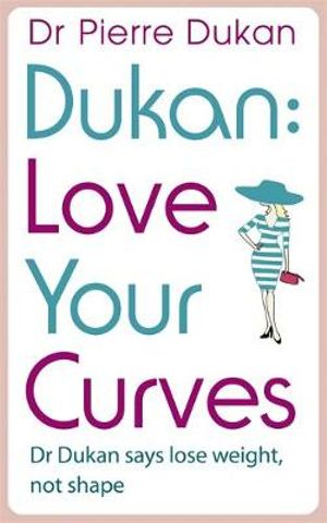 Dukan : Love Your Curves : Dr. Dukan Says Lose Weight, Not Shape - Dr. Pierre Dukan