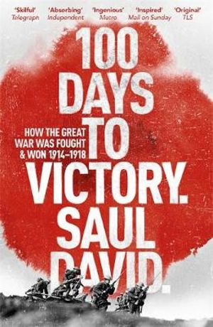 100 Days to Victory : How the Great War Was Fought and Won 1914-1918 - Saul David
