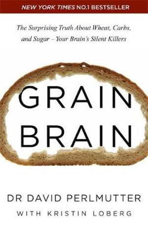 Grain Brain : The Surprising Truth about Wheat, Carbs, and Sugar - Your Brain's Silent Killers - David Perlmutter