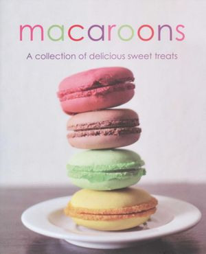 Macaroons : A Collection of Delicious Sweet Treats