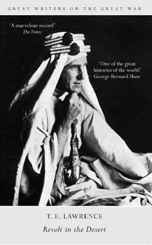 Great Writers on the Great War Revolt in the Desert : Great Writers on the Great War - T. E. Lawrence