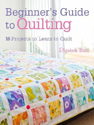 Beginner's Guide to Quilting : 16 Projects to Learn to Quilt - Elizabeth Betts
