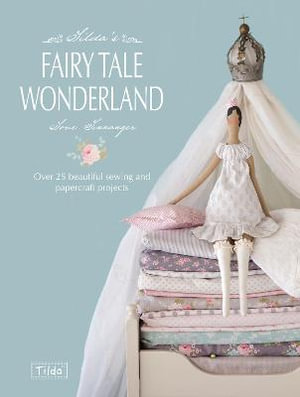 Tilda's Fairy Tale Wonderland : Over 25 Beautiful Sewing and Papercraft Projects - Tone Finnanger