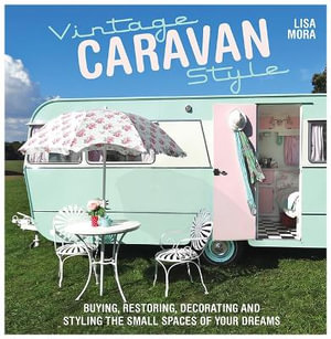 Vintage Caravan Style : Buying, Restoring, Decorating and Styling the Small Spaces of Your Dreams - Lisa Mora