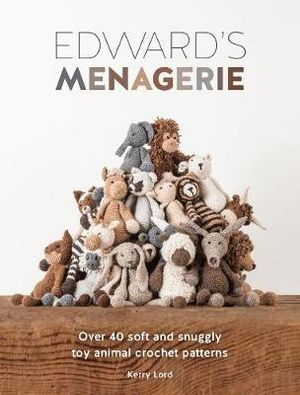 Edward's Menagerie : Over 40 Soft and Snuggly Toy Animal Crochet Patterns - Kerry Lord