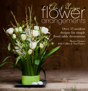 Chic & Unique Flower Arrangements : Over 35 Moderns Designs for Simple Floral Table Decorations - Julie Collins